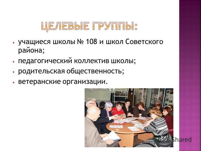 учащиеся школы 108 и школ Советского района; педагогический коллектив школы; родительская общественность; ветеранские организации.