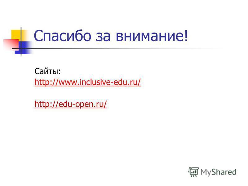 Спасибо за внимание! Сайты: http://www.inclusive-edu.ru/ http://edu-open.ru/