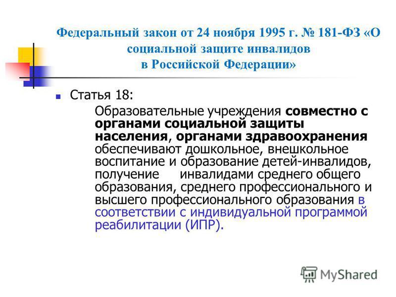 Федеральный закон от 24 ноября 1995 г. 181-ФЗ «О социальной защите инвалидов в Российской Федерации» Статья 18: Образовательные учреждения совместно с органами социальной защиты населения, органами здравоохранения обеспечивают дошкольное, внешкольное