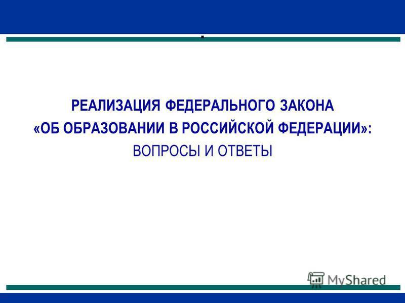 . РЕАЛИЗАЦИЯ ФЕДЕРАЛЬНОГО ЗАКОНА «ОБ ОБРАЗОВАНИИ В РОССИЙСКОЙ ФЕДЕРАЦИИ»: ВОПРОСЫ И ОТВЕТЫ