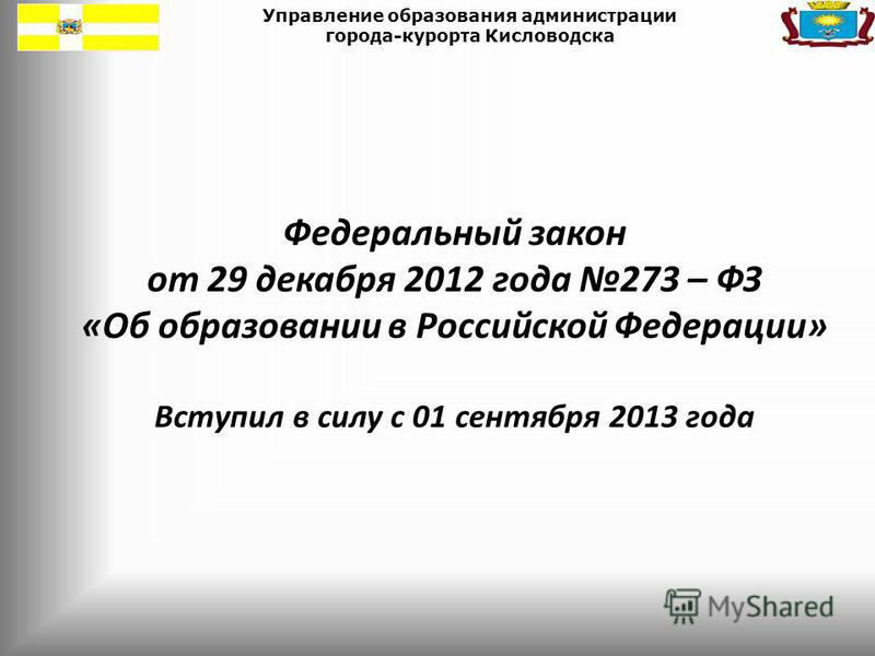 Управление образования администрации города-курорта Кисловодска Федеральный закон от 29 декабря 2012 года 273 – ФЗ «Об образовании в Российской Федерации» Вступил в силу с 01 сентября 2013 года