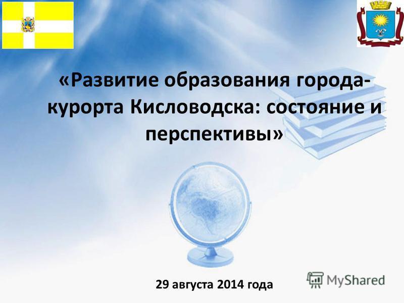 «Развитие образования города- курорта Кисловодска: состояние и перспективы» 29 августа 2014 года