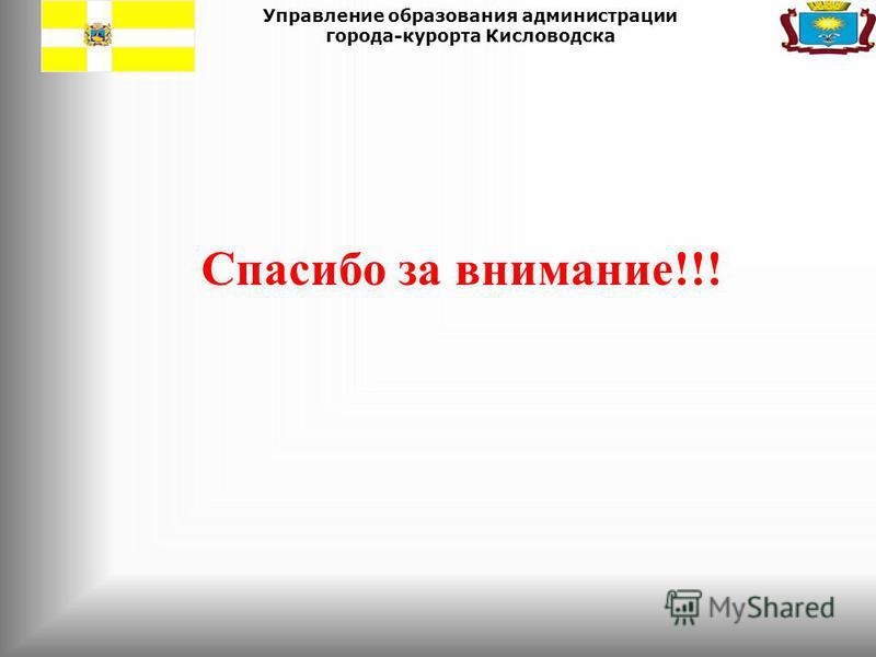 Управление образования администрации города-курорта Кисловодска Спасибо за внимание!!!