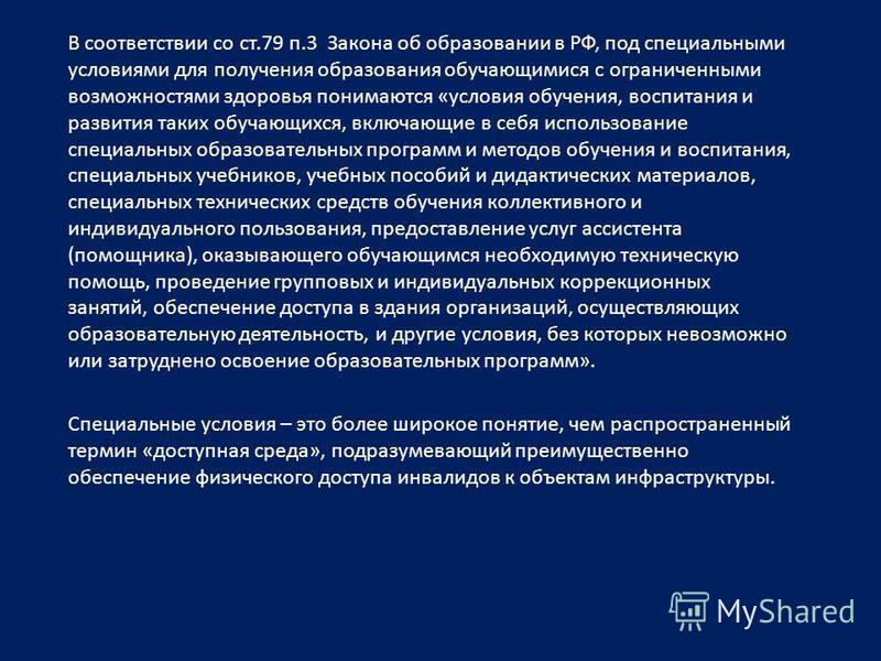 В соответствии со ст.79 п.3 Закона об образовании в РФ, под специальными условиями для получения образования обучающимися с ограниченными возможностями здоровья понимаются «условия обучения, воспитания и развития таких обучающихся, включающие в себя