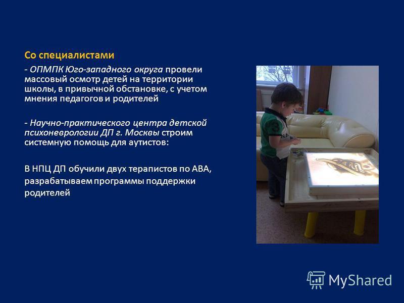 Со специалистами - ОПМПК Юго-западного округа провели массовый осмотр детей на территории школы, в привычной обстановке, с учетом мнения педагогов и родителей - Научно-практического центра детской психоневрологии ДП г. Москвы строим системную помощь