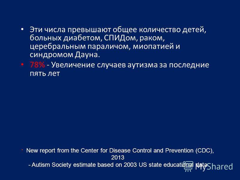 - New report from the Center for Disease Control and Prevention (CDC), 2013 - Autism Society estimate based on 2003 US state educational data Эти числа превышают общее количество детей, больных диабетом, СПИДом, раком, церебральным параличом, миопати