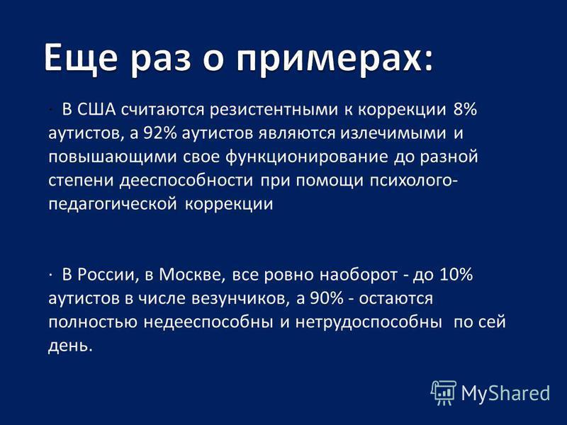 · В США считаются резистентными к коррекции 8% аутистов, а 92% аутистов являются излечимыми и повышающими свое функционирование до разной степени дееспособности при помощи психолого- педагогической коррекции · В России, в Москве, все ровно наоборот -