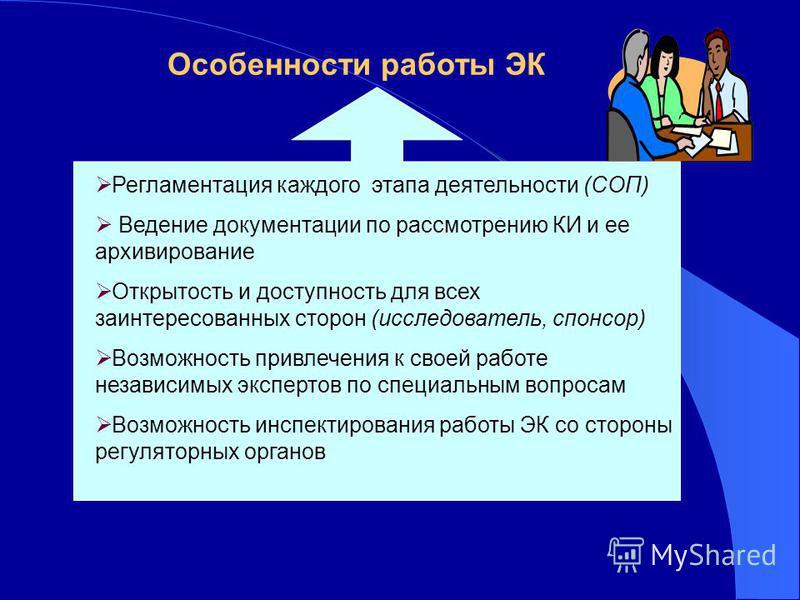 Особенности работы ЭК Регламентация каждого этапа деятельности (СОП) Ведение документации по рассмотрению КИ и ее архивирование Открытость и доступность для всех заинтересованных сторон (исследователь, спонсор) Возможность привлечения к своей работе