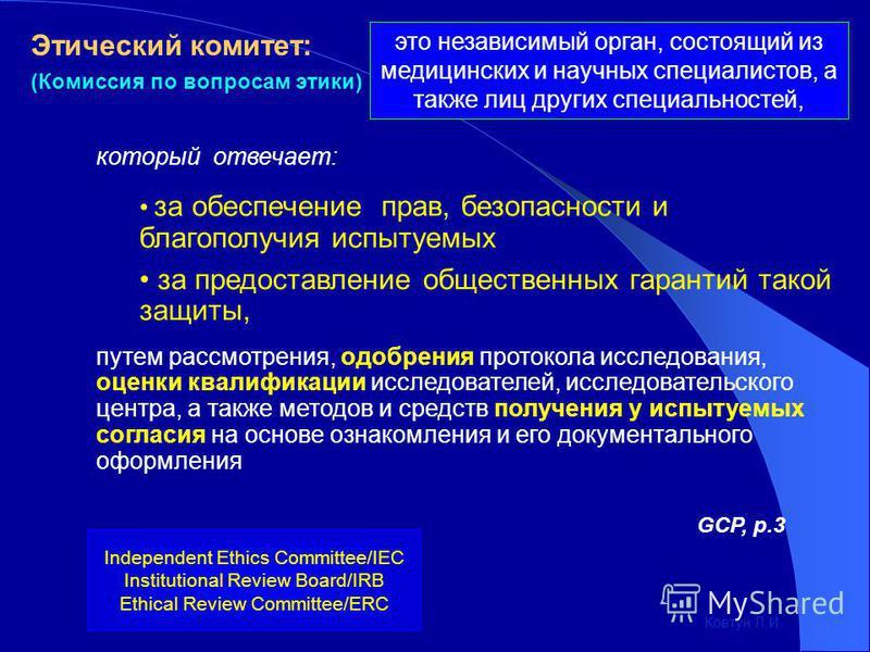 Этический комитет: (Комиссия по вопросам этики) Independent Ethics Committee/IEC Institutional Review Board/IRB Ethical Review Committee/ERC который отвечает: за обеспечение прав, безопасности и благополучия испытуемых за предоставление общественных