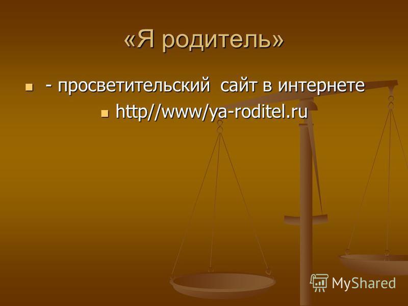 «Я родитель» - просветительский сайт в интернете - просветительский сайт в интернете http//www/ya-roditel.ru http//www/ya-roditel.ru