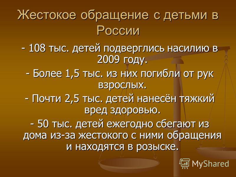 Жестокое обращение с детьми в России - 108 тыс. детей подверглись насилию в 2009 году. - 108 тыс. детей подверглись насилию в 2009 году. - Более 1,5 тыс. из них погибли от рук взрослых. - Более 1,5 тыс. из них погибли от рук взрослых. - Почти 2,5 тыс
