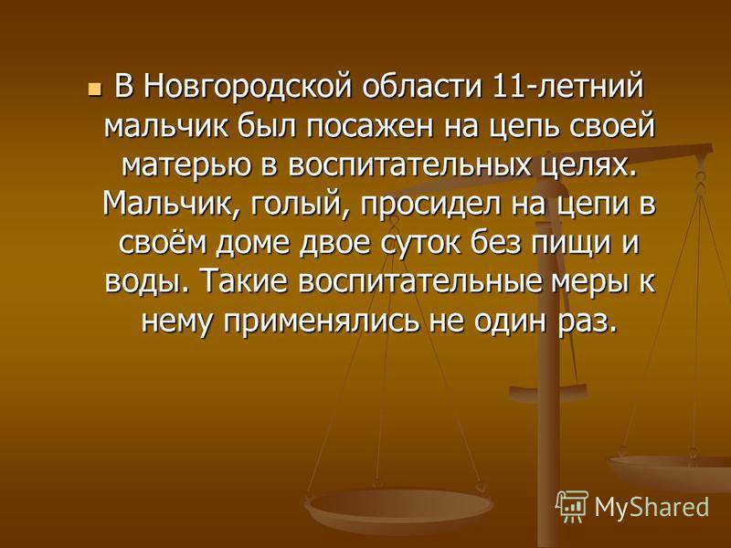В Новгородской области 11-летний мальчик был посажен на цепь своей матерью в воспитательных целях. Мальчик, голый, просидел на цепи в своём доме двое суток без пищи и воды. Такие воспитательные меры к нему применялись не один раз. В Новгородской обла