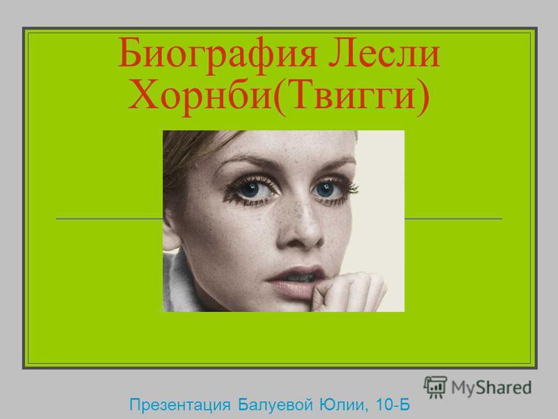 Биография Лесли Хорнби(Твигги) Презентация Балуевой Юлии, 10-Б