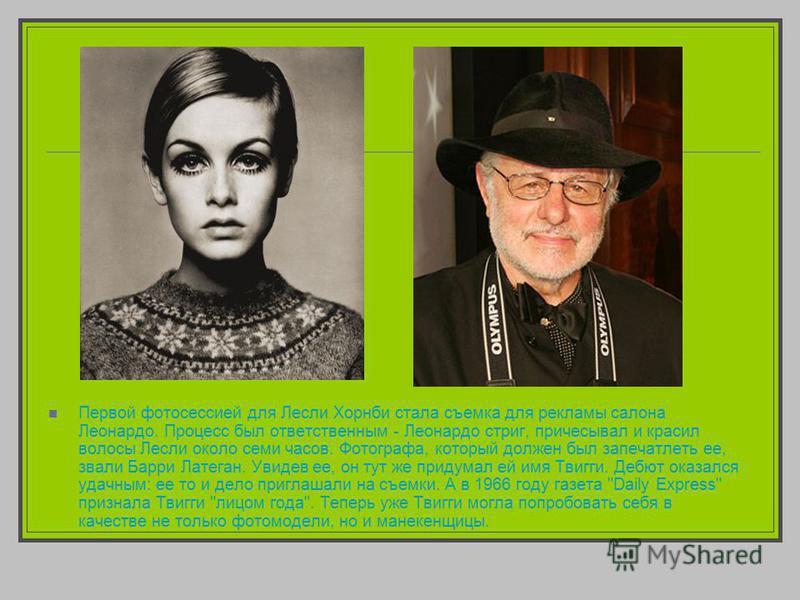 Первой фотосессией для Лесли Хорнби стала съемка для рекламы салона Леонардо. Процесс был ответственным - Леонардо стриг, причесывал и красил волосы Лесли около семи часов. Фотографа, который должен был запечатлеть ее, звали Барри Латеган. Увидев ее,
