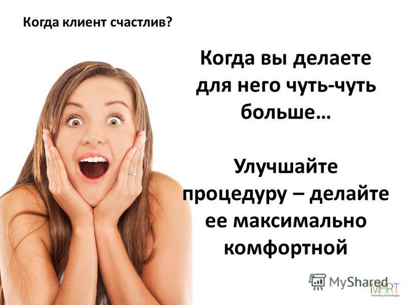 Когда клиент счастлив? Когда вы делаете для него чуть-чуть больше… Улучшайте процедуру – делайте ее максимально комфортной