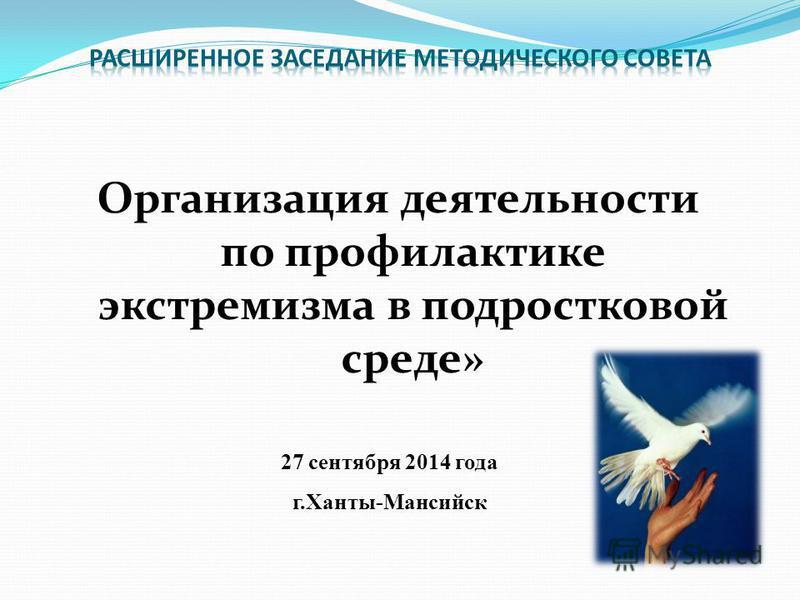 Организация деятельности по профилактике экстремизма в подростковой среде» 27 сентября 2014 года г.Ханты-Мансийск