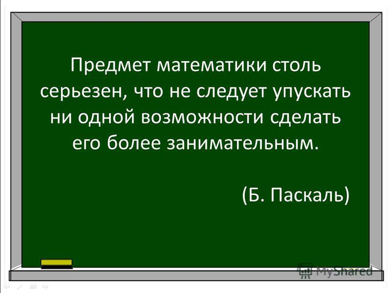 Предмет математики столь серьезен, что не следует упускать ни одной возможности сделать его более занимательным. (Б. Паскаль)