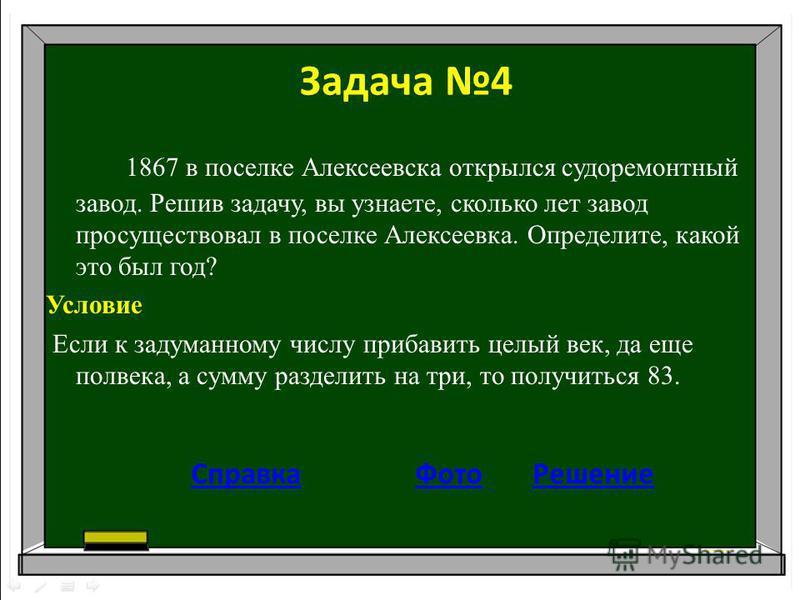 Задача 4 1867 в поселке Алексеевска открылся судоремонтный завод. Решив задачу, вы узнаете, сколько лет завод просуществовал в поселке Алексеевка. Определите, какой это был год? Условие Если к задуманному числу прибавить целый век, да еще полвека, а