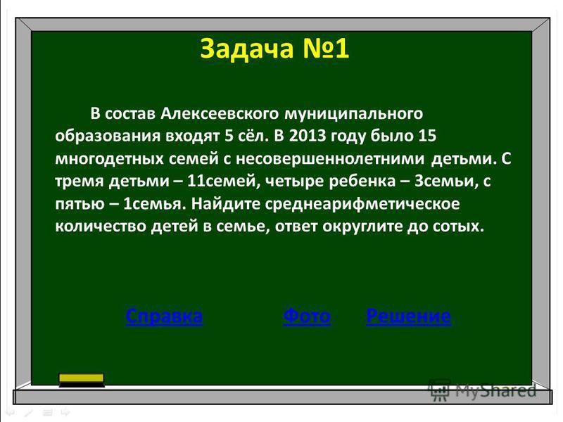 Задача 1 В состав Алексеевского муниципального образования входят 5 сёл. В 2013 году было 15 многодетных семей с несовершеннолетними детьми. С тремя детьми – 11 семей, четыре ребенка – 3 семьи, с пятью – 1 семья. Найдите среднеарифметическое количест