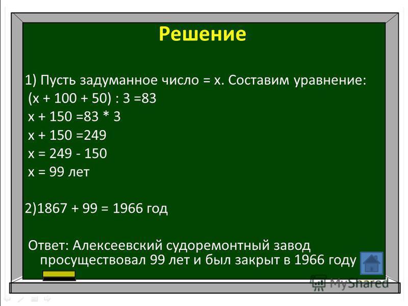 Решение 1) Пусть задуманное число = х. Составим уравнение: (х + 100 + 50) : 3 =83 х + 150 =83 * 3 х + 150 =249 х = 249 - 150 х = 99 лет 2)1867 + 99 = 1966 год Ответ: Алексеевский судоремонтный завод просуществовал 99 лет и был закрыт в 1966 году