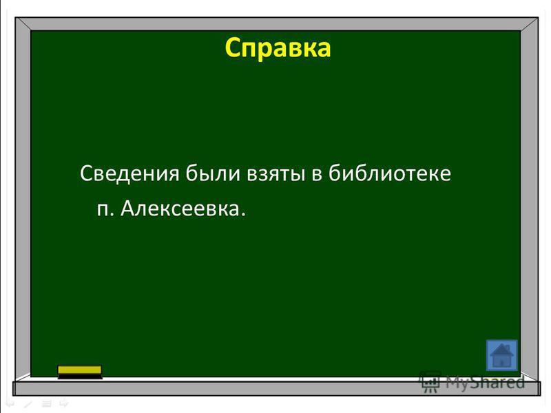 Справка Сведения были взяты в библиотеке п. Алексеевка.