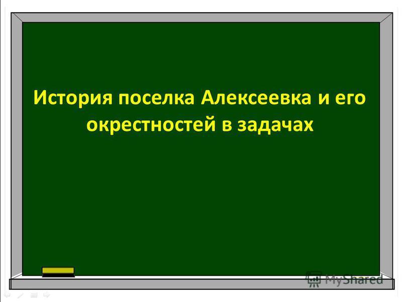 История поселка Алексеевка и его окрестностей в задачах