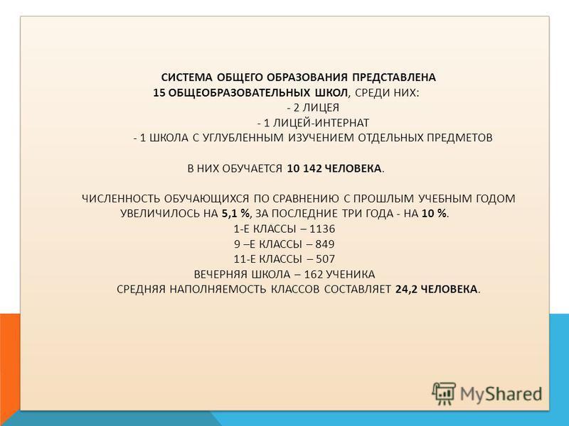 СИСТЕМА ОБЩЕГО ОБРАЗОВАНИЯ ПРЕДСТАВЛЕНА 15 ОБЩЕОБРАЗОВАТЕЛЬНЫХ ШКОЛ, СРЕДИ НИХ: - 2 ЛИЦЕЯ - 1 ЛИЦЕЙ-ИНТЕРНАТ - 1 ШКОЛА С УГЛУБЛЕННЫМ ИЗУЧЕНИЕМ ОТДЕЛЬНЫХ ПРЕДМЕТОВ В НИХ ОБУЧАЕТСЯ 10 142 ЧЕЛОВЕКА. ЧИСЛЕННОСТЬ ОБУЧАЮЩИХСЯ ПО СРАВНЕНИЮ С ПРОШЛЫМ УЧЕБНЫМ