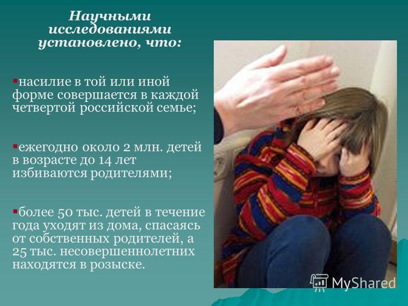 Научными исследованиями установлено, что: насилие в той или иной форме совершается в каждой четвертой российской семье; ежегодно около 2 млн. детей в возрасте до 14 лет избиваются родителями; более 50 тыс. детей в течение года уходят из дома, спасаяс