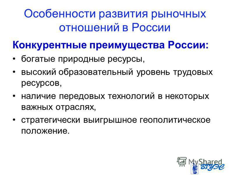 Особенности развития рыночных отношений в России Конкурентные преимущества России: богатые природные ресурсы, высокий образовательный уровень трудовых ресурсов, наличие передовых технологий в некоторых важных отраслях, стратегически выигрышное геопол