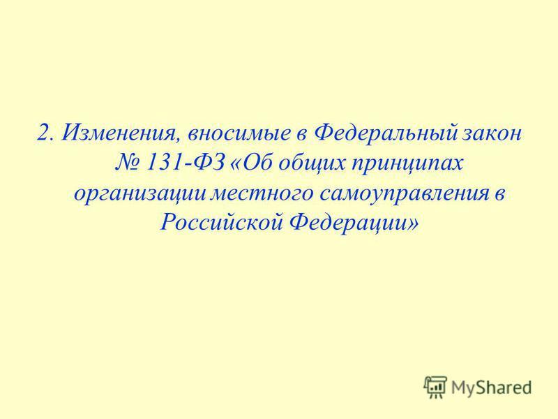 2. Изменения, вносимые в Федеральный закон 131-ФЗ «Об общих принципах организации местного самоуправления в Российской Федерации»