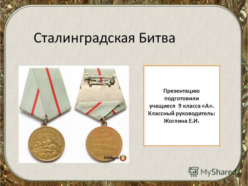 Сталинградская Битва Презентацию подготовили учащиеся 9 класса «А». Классный руководитель: Жоглина Е.И.