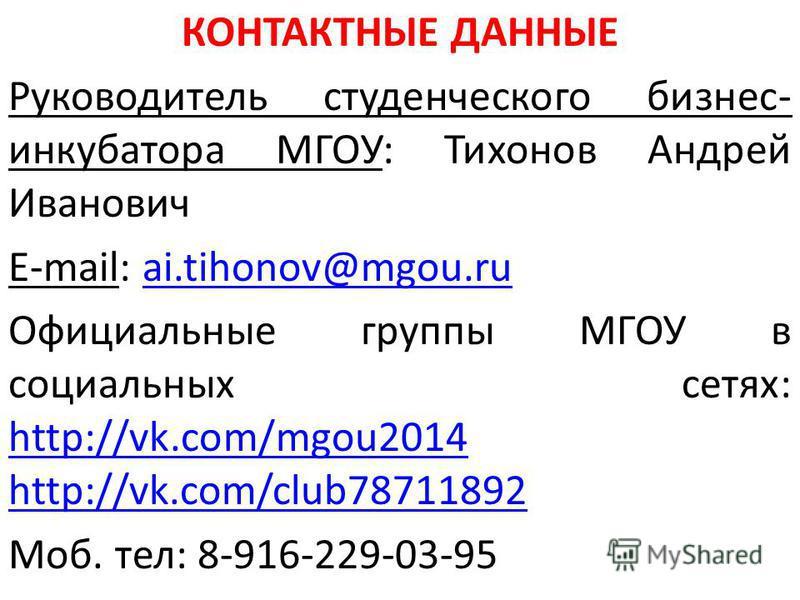 КОНТАКТНЫЕ ДАННЫЕ Руководитель студенческого бизнес- инкубатора МГОУ: Тихонов Андрей Иванович E-mail: ai.tihonov@mgou.ruai.tihonov@mgou.ru Официальные группы МГОУ в социальных сетях: http://vk.com/mgou2014; http://vk.com/club78711892 http://vk.com/mg