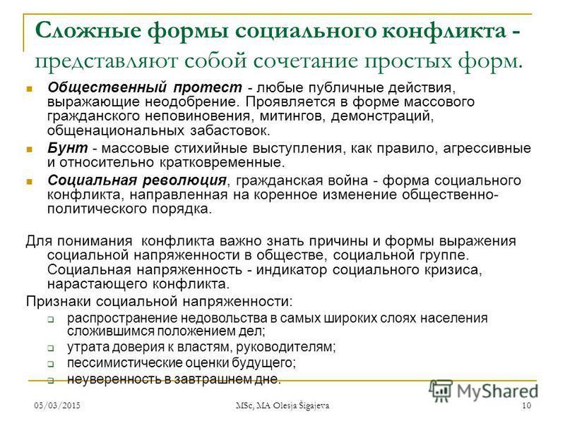 05/03/2015 MSc, MA Olesja Šigajeva 10 Сложные формы социального конфликта - представляют собой сочетание простых форм. Общественный протест - любые публичные действия, выражающие неодобрение. Проявляется в форме массового гражданского неповиновения,
