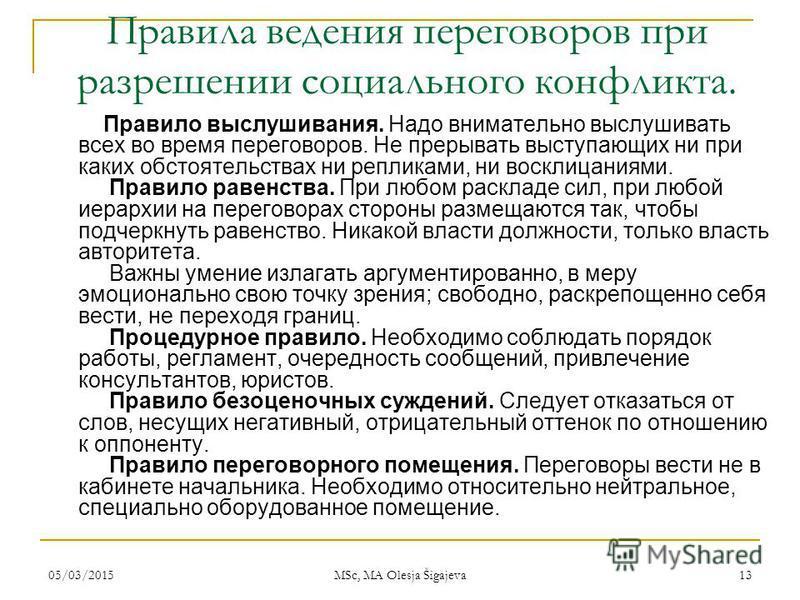 05/03/2015 MSc, MA Olesja Šigajeva 13 Правила ведения переговоров при разрешении социального конфликта. Правило выслушивания. Надо внимательно выслушивать всех во время переговоров. Не прерывать выступающих ни при каких обстоятельствах ни репликами,