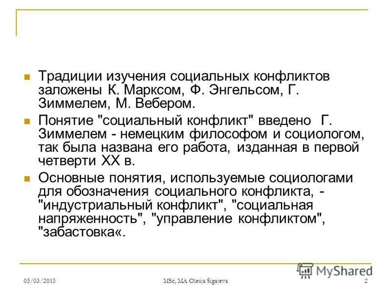 05/03/2015 MSc, MA Olesja Šigajeva 2 Традиции изучения социальных конфликтов заложены К. Марксом, Ф. Энгельсом, Г. Зиммелем, М. Вебером. Понятие