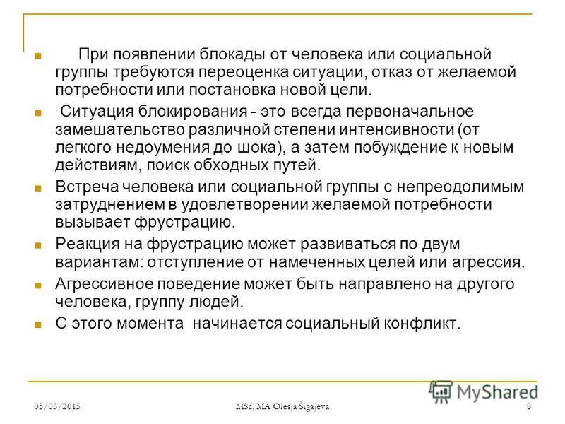05/03/2015 MSc, MA Olesja Šigajeva 8 При появлении блокады от человека или социальной группы требуются переоценка ситуации, отказ от желаемой потребности или постановка новой цели. Ситуация блокирования - это всегда первоначальное замешательство разл