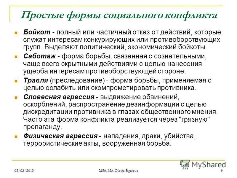 05/03/2015 MSc, MA Olesja Šigajeva 9 Простые формы социального конфликта Бойкот - полный или частичный отказ от действий, которые служат интересам конкурирующих или противоборствующих групп. Выделяют политический, экономический бойкоты. Саботаж - фор