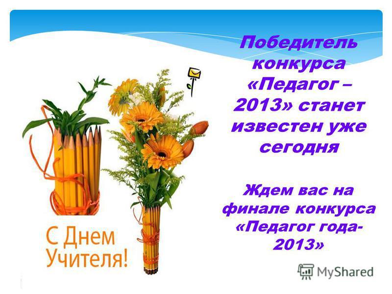 Победитель конкурса «Педагог – 2013» станет известен уже сегодня Ждем вас на финале конкурса «Педагог года- 2013»