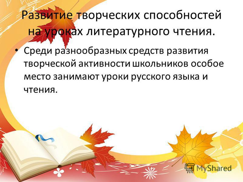 Развитие творческих способностей на уроках литературного чтения. Среди разнообразных средств развития творческой активности школьников особое место занимают уроки русского языка и чтения.