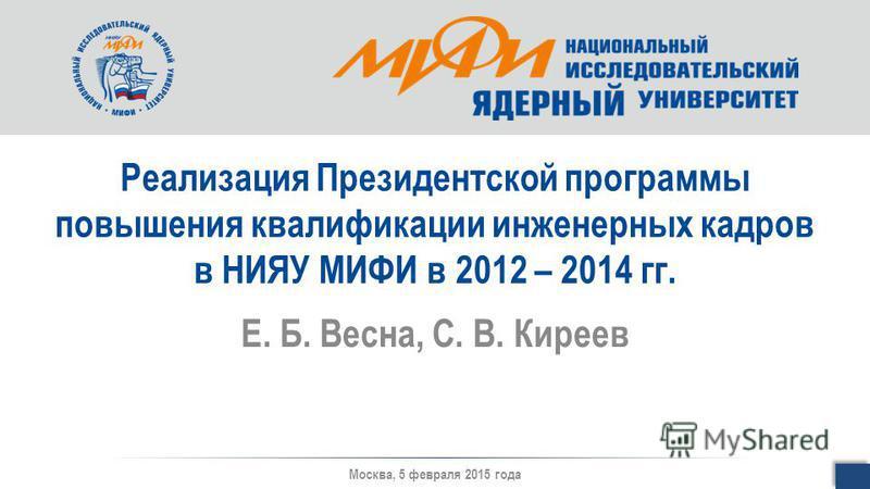 Реализация Президентской программы повышения квалификации инженерных кадров в НИЯУ МИФИ в 2012 – 2014 гг. Е. Б. Весна, С. В. Киреев Москва, 5 февраля 2015 года