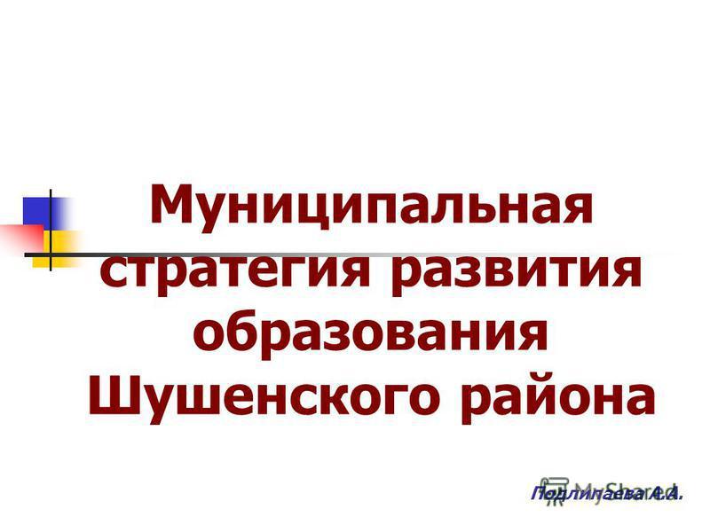Муниципальная стратегия развития образования Шушенского района Подлипаева А.А.