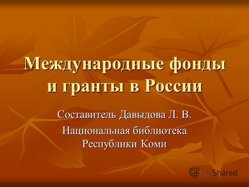 Международные фонды и гранты в России Составитель Давыдова Л. В. Национальная библиотека Республики Коми