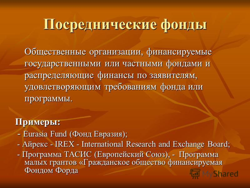 Посреднические фонды Общественные организации, финансируемые государственными или частными фондами и распределяющие финансы по заявителям, удовлетворяющим требованиям фонда или программы. Примеры: - Eurasia Fund (Фонд Евразия); - Eurasia Fund (Фонд Е