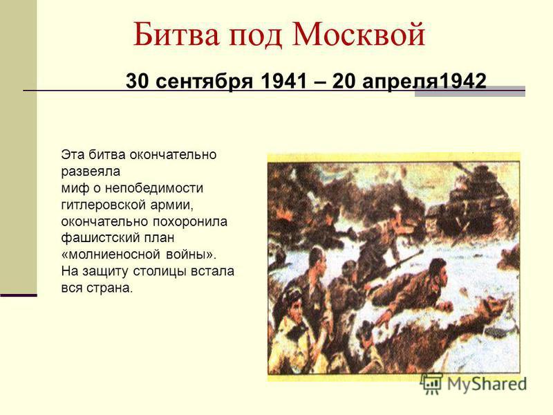Битва под Москвой 30 сентября 1941 – 20 апреля 1942 Эта битва окончательно развеяла миф о непобедимости гитлеровской армии, окончательно похоронила фашистский план «молниеносной войны». На защиту столицы встала вся страна.