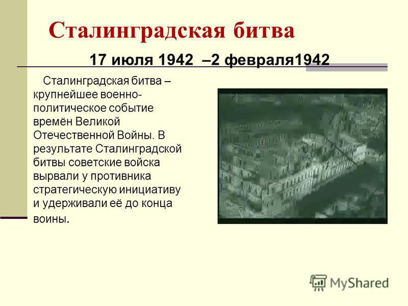 Сталинградская битва Сталинградская битва – крупнейшее военно- политическое событие времён Великой Отечественной Войны. В результате Сталинградской битвы советские войска вырвали у противника стратегическую инициативу и удерживали её до конца воины.