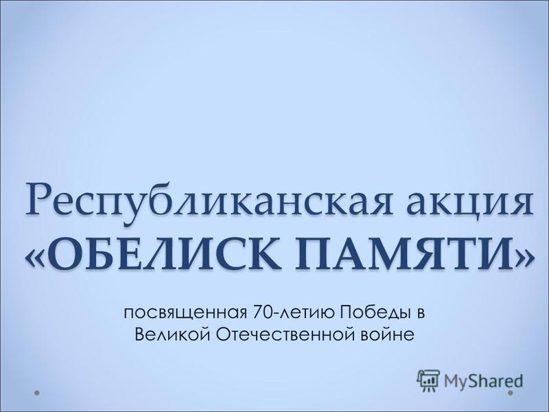 Республиканская акция «ОБЕЛИСК ПАМЯТИ» посвященная 70-летию Победы в Великой Отечественной войне