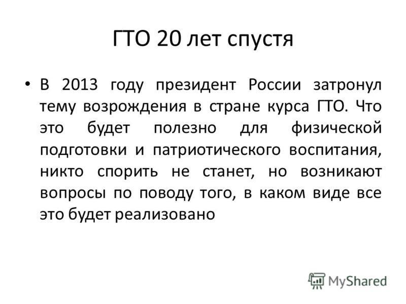 ГТО 20 лет спустя В 2013 году президент России затронул тему возрождения в стране курса ГТО. Что это будет полезно для физической подготовки и патриотического воспитания, никто спорить не станет, но возникают вопросы по поводу того, в каком виде все