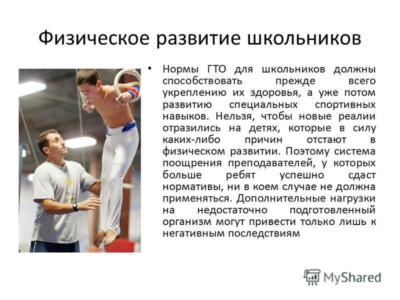 Физическое развитие школьников Нормы ГТО для школьников должны способствовать прежде всего укреплению их здоровья, а уже потом развитию специальных спортивных навыков. Нельзя, чтобы новые реалии отразились на детях, которые в силу каких-либо причин о