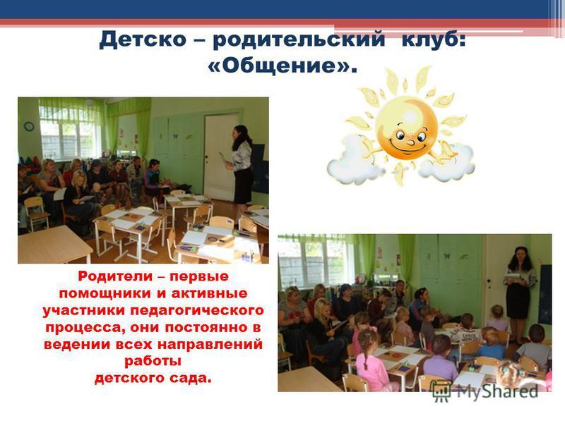 Детско – родительский клуб: «Общение». Родители – первые помощники и активные участники педагогического процесса, они постоянно в ведении всех направлений работы детского сада.