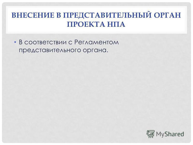 ВНЕСЕНИЕ В ПРЕДСТАВИТЕЛЬНЫЙ ОРГАН ПРОЕКТА НПА В соответствии с Регламентом представительного органа.